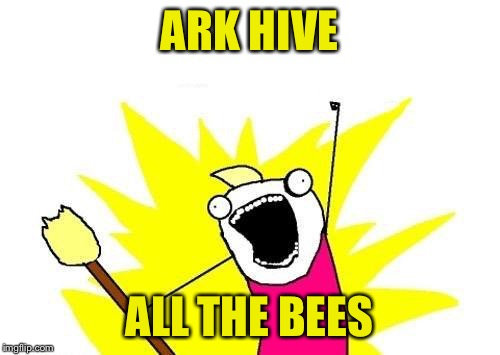 X All The Y Meme | ARK HIVE ALL THE BEES | image tagged in memes,x all the y | made w/ Imgflip meme maker