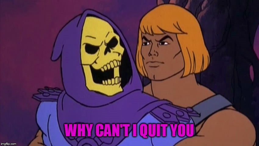 Broke back Masters of the Universe | WHY CAN'T I QUIT YOU | image tagged in he man and skeletor | made w/ Imgflip meme maker