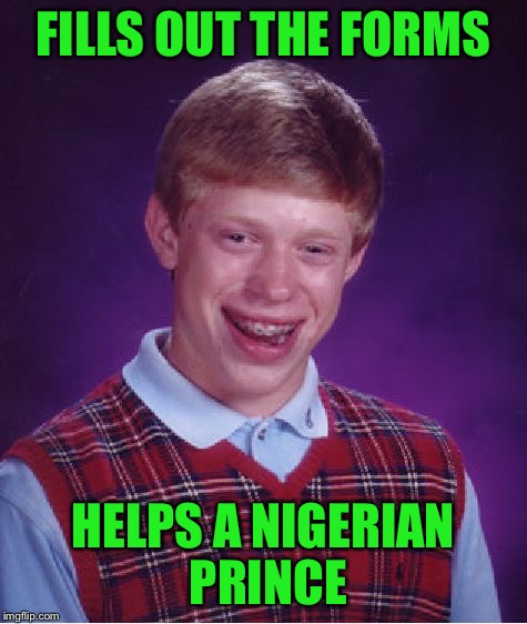 Bad Luck Brian Meme | FILLS OUT THE FORMS HELPS A NIGERIAN PRINCE | image tagged in memes,bad luck brian | made w/ Imgflip meme maker