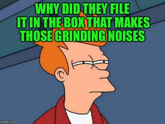 Futurama Fry Meme | WHY DID THEY FILE IT IN THE BOX THAT MAKES THOSE GRINDING NOISES | image tagged in memes,futurama fry | made w/ Imgflip meme maker