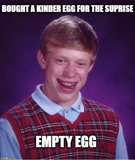 Bad Luck Brian Loves Suprises | BOUGHT A KINDER EGG FOR THE SUPRISE EMPTY EGG | image tagged in memes,bad luck brian,kinder egg,kinder,suprise,funny | made w/ Imgflip meme maker