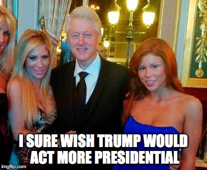 I SURE WISH TRUMP WOULD ACT MORE PRESIDENTIAL | image tagged in bill clinton with porn stars,trump,presidential | made w/ Imgflip meme maker