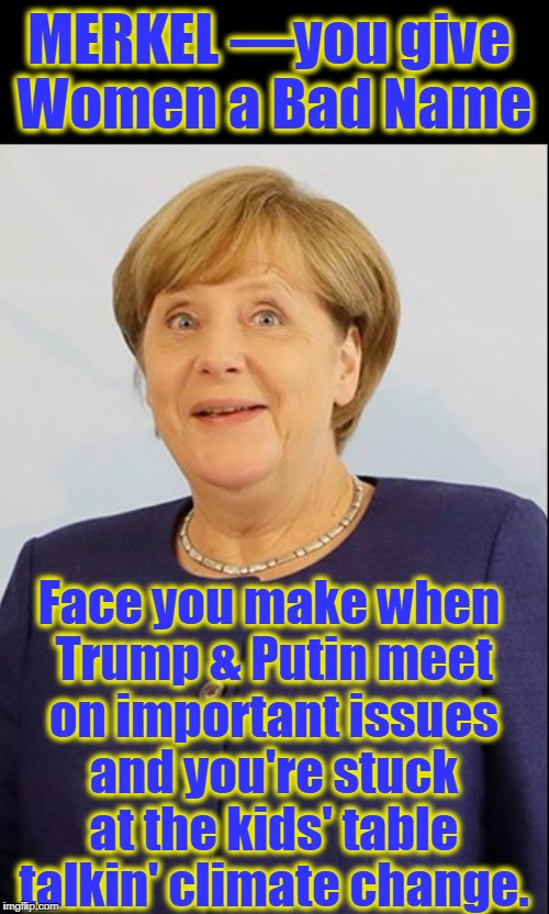 Andrew Merkel: Embarrassing Germans One Refugee at a Time | MERKEL —you give Women a Bad Name Face you make when Trump & Putin meet on important issues and you're stuck at the kids' table talkin' clim | image tagged in vince vance,germany,andrea merkel,vladimir putin,donald j trump potus,climate change | made w/ Imgflip meme maker