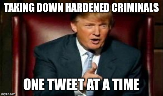 TAKING DOWN HARDENED CRIMINALS ONE TWEET AT A TIME | made w/ Imgflip meme maker