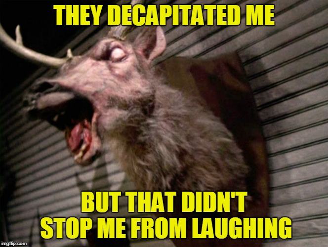 THEY DECAPITATED ME BUT THAT DIDN'T STOP ME FROM LAUGHING | made w/ Imgflip meme maker