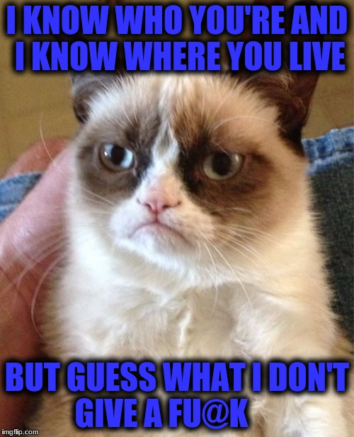 What a joke! Better take a look in the mirror before you Judge | I KNOW WHO YOU'RE AND I KNOW WHERE YOU LIVE BUT GUESS WHAT I DON'T GIVE A FU@K | image tagged in memes,grumpy cat | made w/ Imgflip meme maker