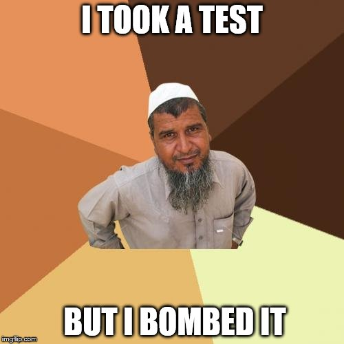 Ordinary Muslim Man Meme | I TOOK A TEST BUT I BOMBED IT | image tagged in memes,ordinary muslim man | made w/ Imgflip meme maker