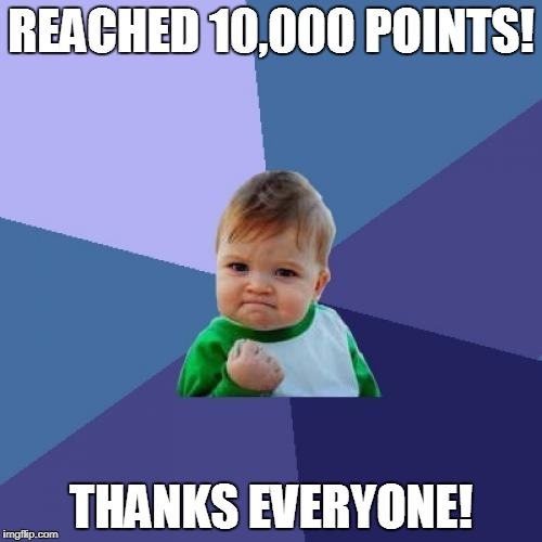 Thank you to all you people on imgflip that leave politics alone  and just make memes. (probability no one) | REACHED 10,000 POINTS! THANKS EVERYONE! | image tagged in memes,success kid | made w/ Imgflip meme maker