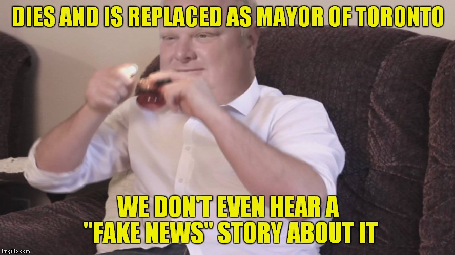 "News stations are too busy trying to influence our decisions to report real news. | DIES AND IS REPLACED AS MAYOR OF TORONTO WE DON'T EVEN HEAR A ""FAKE NEWS"" STORY ABOUT IT 