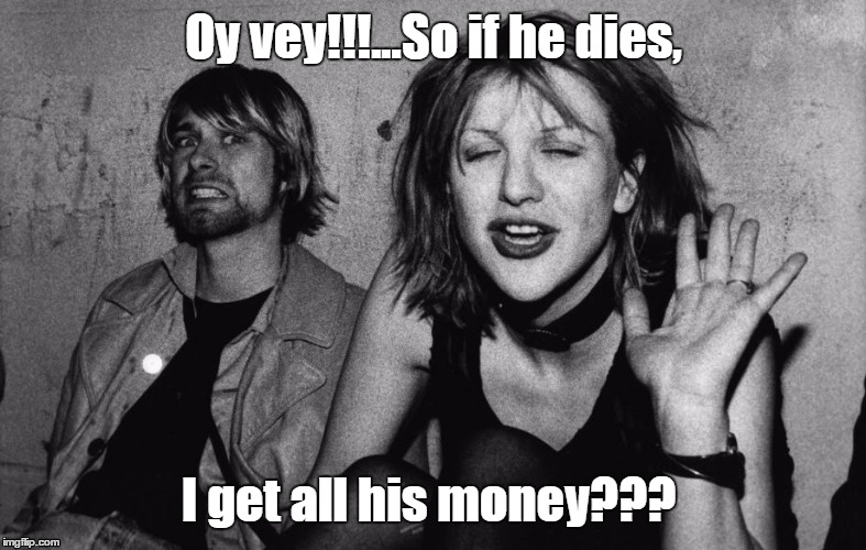 All his money? | Oy vey!!!...So if he dies, I get all his money??? | image tagged in courtney love,kurt cobain,murder,money | made w/ Imgflip meme maker