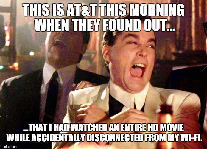 Good Fellas Hilarious Meme | THIS IS AT&T THIS MORNING WHEN THEY FOUND OUT... ...THAT I HAD WATCHED AN ENTIRE HD MOVIE WHILE ACCIDENTALLY DISCONNECTED FROM MY WI-FI. | image tagged in memes,good fellas hilarious | made w/ Imgflip meme maker
