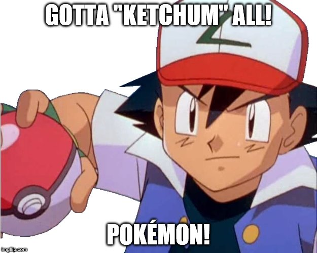 "Gotta catch 'em all! | GOTTA ""KETCHUM"" ALL! POKÉMON! 