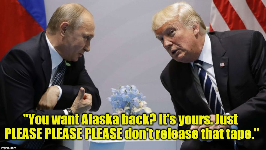 "The Art Of The Deal. | ""You want Alaska back? It's yours. Just PLEASE PLEASE PLEASE don't release that tape."" 