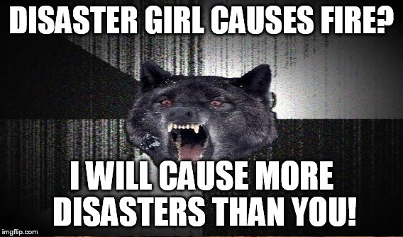 DISASTER GIRL CAUSES FIRE? I WILL CAUSE MORE DISASTERS THAN YOU! | made w/ Imgflip meme maker