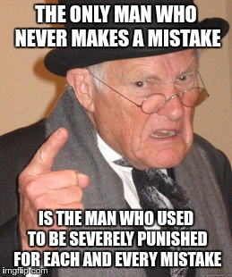 Back In My Day Meme | THE ONLY MAN WHO NEVER MAKES A MISTAKE IS THE MAN WHO USED TO BE SEVERELY PUNISHED FOR EACH AND EVERY MISTAKE | image tagged in memes,back in my day | made w/ Imgflip meme maker