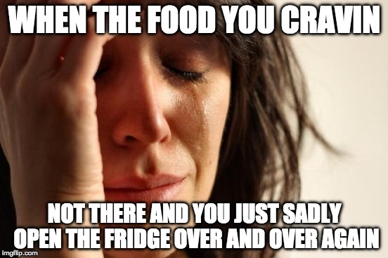 First World Problems Meme | WHEN THE FOOD YOU CRAVIN NOT THERE AND YOU JUST SADLY OPEN THE FRIDGE OVER AND OVER AGAIN | image tagged in memes,first world problems | made w/ Imgflip meme maker