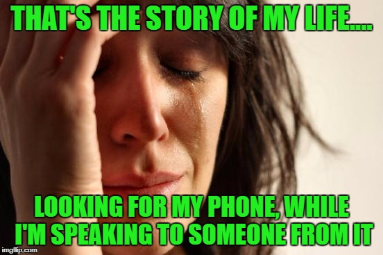 First World Problems Meme | THAT'S THE STORY OF MY LIFE.... LOOKING FOR MY PHONE, WHILE I'M SPEAKING TO SOMEONE FROM IT | image tagged in memes,first world problems | made w/ Imgflip meme maker