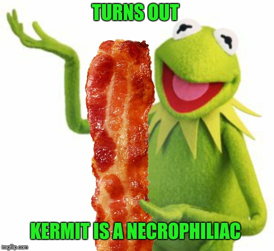 TURNS OUT KERMIT IS A NECROPHILIAC | made w/ Imgflip meme maker