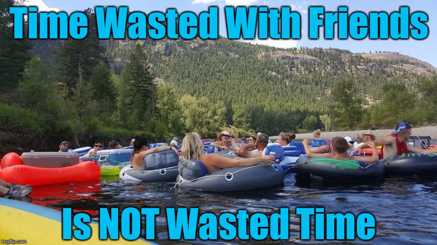 Floaty McFloatface | Time Wasted With Friends Is NOT Wasted Time | image tagged in summer time | made w/ Imgflip meme maker