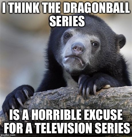 Dragonball sucks | I THINK THE DRAGONBALL SERIES IS A HORRIBLE EXCUSE FOR A TELEVISION SERIES | image tagged in memes,confession bear,dragonball | made w/ Imgflip meme maker