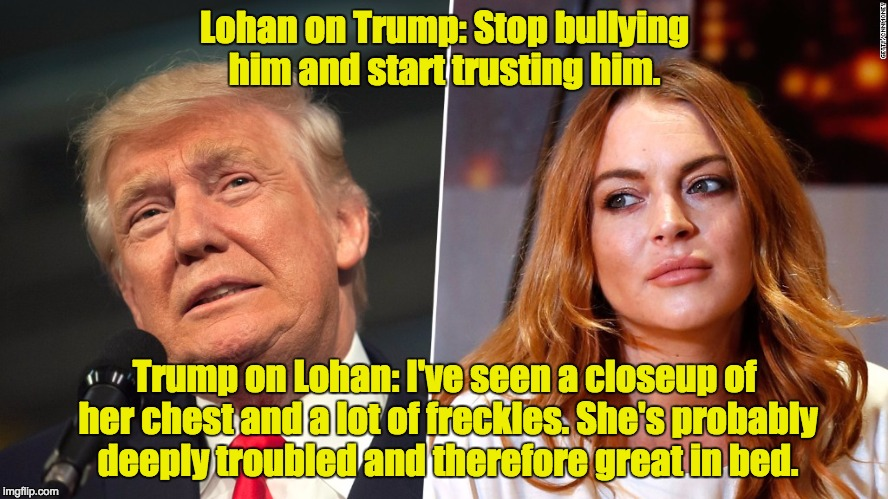 Lohan and Trump | Lohan on Trump: Stop bullying him and start trusting him. Trump on Lohan: I've seen a closeup of her chest and a lot of freckles. She's prob | image tagged in donald trump,lindsay lohan | made w/ Imgflip meme maker