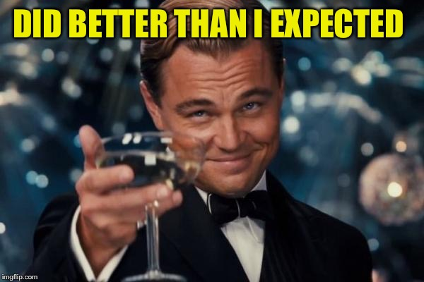 Leonardo Dicaprio Cheers Meme | DID BETTER THAN I EXPECTED | image tagged in memes,leonardo dicaprio cheers | made w/ Imgflip meme maker