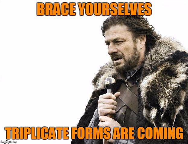 Brace Yourselves X is Coming Meme | BRACE YOURSELVES TRIPLICATE FORMS ARE COMING | image tagged in memes,brace yourselves x is coming | made w/ Imgflip meme maker