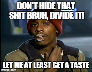 Y'all Got Any More Of That Meme | DON'T HIDE THAT SH!T BRUH, DIVIDE IT! LET ME AT LEAST GET A TASTE | image tagged in memes,yall got any more of | made w/ Imgflip meme maker