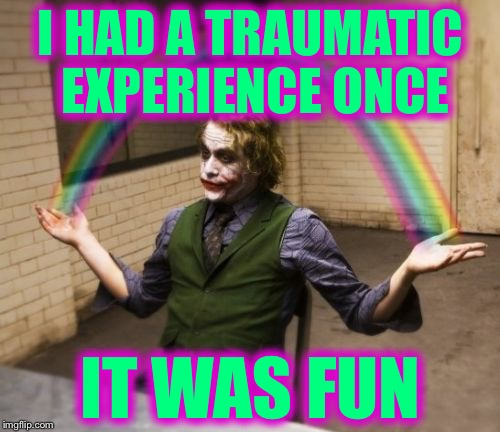 I HAD A TRAUMATIC EXPERIENCE ONCE IT WAS FUN | image tagged in joker rainbow hands,memes | made w/ Imgflip meme maker