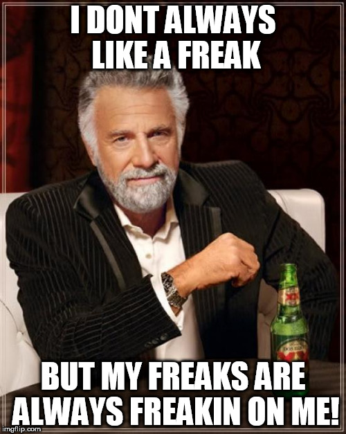 The Most Interesting Man In The World Meme | I DONT ALWAYS LIKE A FREAK BUT MY FREAKS ARE ALWAYS FREAKIN ON ME! | image tagged in memes,the most interesting man in the world,freak,on me | made w/ Imgflip meme maker