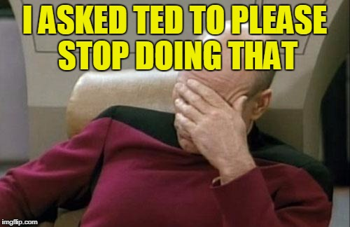 Captain Picard Facepalm Meme | I ASKED TED TO PLEASE STOP DOING THAT | image tagged in memes,captain picard facepalm | made w/ Imgflip meme maker