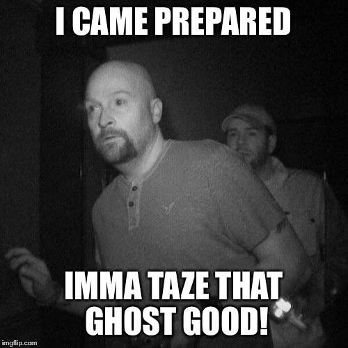 I CAME PREPARED IMMA TAZE THAT GHOST GOOD! | made w/ Imgflip meme maker
