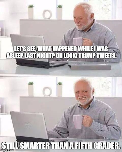 Trump Tweets--Making everyone seem smarter everyday | LET'S SEE, WHAT HAPPENED WHILE I WAS ASLEEP LAST NIGHT? OH LOOK! TRUMP TWEETS. STILL SMARTER THAN A FIFTH GRADER. | image tagged in memes,hide the pain harold,donald trump,trump tweet,political meme,politics | made w/ Imgflip meme maker