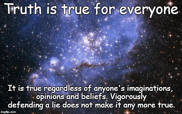 Truth is true for everyone | Truth is true for everyone It is true regardless of anyone's imaginations, opinions and beliefs. Vigorously defending a lie does not make it | image tagged in the universe,truth,acim,plato,god | made w/ Imgflip meme maker