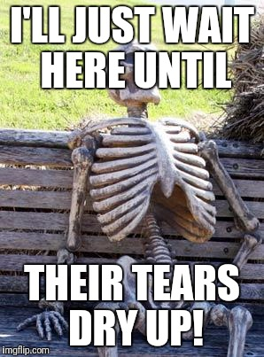 Waiting Skeleton Meme | I'LL JUST WAIT HERE UNTIL THEIR TEARS DRY UP! | image tagged in memes,waiting skeleton | made w/ Imgflip meme maker