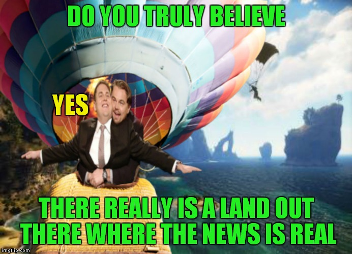 I hope they find it... | DO YOU TRULY BELIEVE THERE REALLY IS A LAND OUT THERE WHERE THE NEWS IS REAL YES | image tagged in leo dicaprio,leonardo dicaprio wolf of wall street,that guy,fake news | made w/ Imgflip meme maker