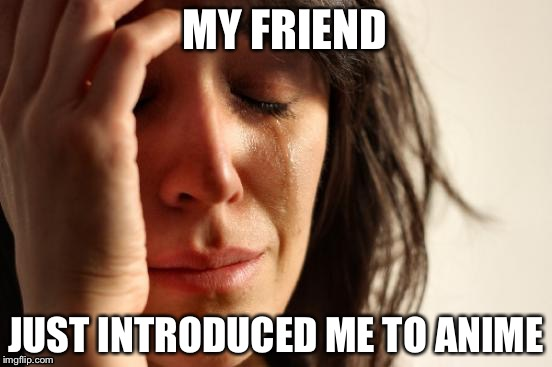 First World Problems Meme | MY FRIEND JUST INTRODUCED ME TO ANIME | image tagged in memes,first world problems | made w/ Imgflip meme maker