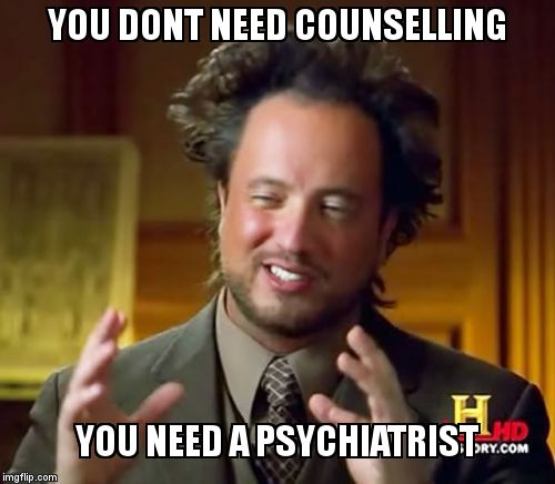 Ancient Aliens Meme | YOU DONT NEED COUNSELLING YOU NEED A PSYCHIATRIST | image tagged in memes,ancient aliens | made w/ Imgflip meme maker