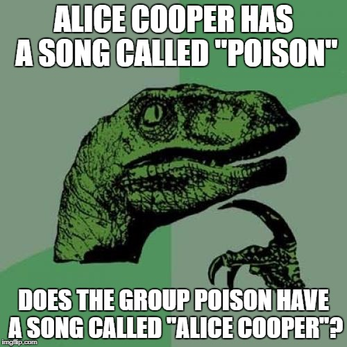 "Philosoraptor Meme | ALICE COOPER HAS A SONG CALLED ""POISON"" DOES THE GROUP POISON HAVE A SONG CALLED ""ALICE COOPER""? 