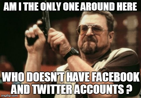 Am I The Only One Around Here Meme | AM I THE ONLY ONE AROUND HERE WHO DOESN'T HAVE FACEBOOK AND TWITTER ACCOUNTS ? | image tagged in memes,am i the only one around here | made w/ Imgflip meme maker