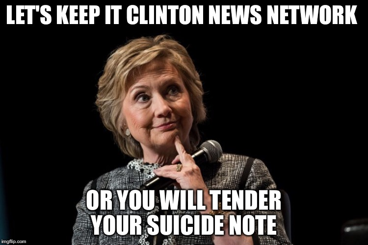 LET'S KEEP IT CLINTON NEWS NETWORK OR YOU WILL TENDER YOUR SUICIDE NOTE | made w/ Imgflip meme maker