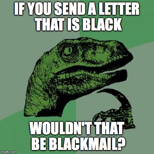 Literally. | IF YOU SEND A LETTER THAT IS BLACK WOULDN'T THAT BE BLACKMAIL? | image tagged in memes,philosoraptor,puns | made w/ Imgflip meme maker