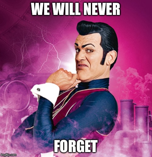 WE WILL NEVER FORGET | image tagged in lazytown - robbie rotten | made w/ Imgflip meme maker