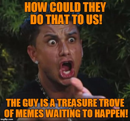 Pauly | HOW COULD THEY DO THAT TO US! THE GUY IS A TREASURE TROVE OF MEMES WAITING TO HAPPEN! | image tagged in pauly | made w/ Imgflip meme maker