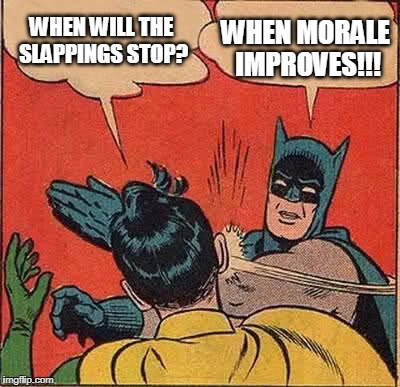Batman Slapping Robin Meme | WHEN WILL THE SLAPPINGS STOP? WHEN MORALE IMPROVES!!! | image tagged in memes,batman slapping robin | made w/ Imgflip meme maker