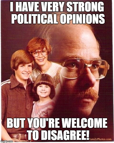 If only they'd listened to me! | I HAVE VERY STRONG POLITICAL OPINIONS BUT YOU'RE WELCOME TO DISAGREE! | image tagged in vengeance dad | made w/ Imgflip meme maker