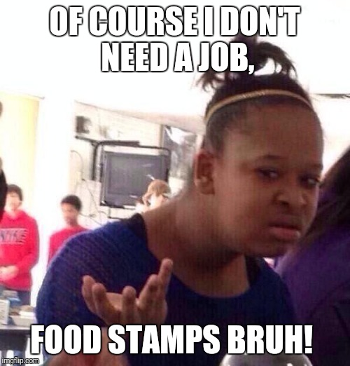 Black Girl Wat Meme | OF COURSE I DON'T NEED A JOB, FOOD STAMPS BRUH! | image tagged in memes,black girl wat | made w/ Imgflip meme maker