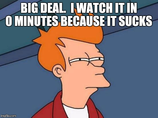Futurama Fry Meme | BIG DEAL.  I WATCH IT IN 0 MINUTES BECAUSE IT SUCKS | image tagged in memes,futurama fry | made w/ Imgflip meme maker