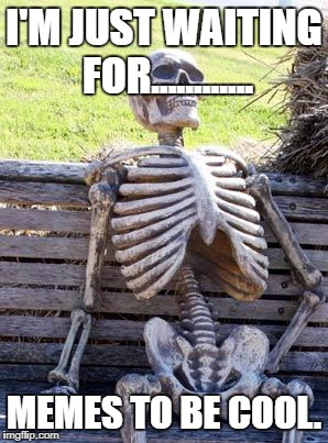 I'm Wait'n 4 memes 2 be kool | I'M JUST WAITING FOR............ MEMES TO BE COOL. | image tagged in memes,waiting skeleton | made w/ Imgflip meme maker