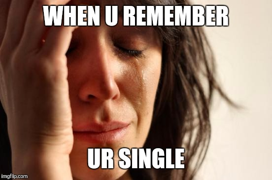 First World Problems Meme | WHEN U REMEMBER UR SINGLE | image tagged in memes,first world problems | made w/ Imgflip meme maker